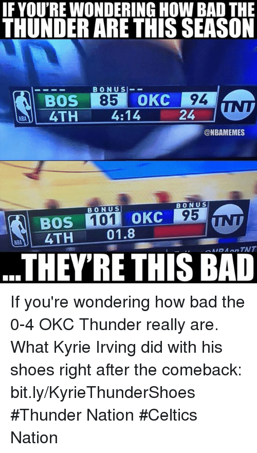 Kyrie Irving: IF YOU'RE WONDERING HOW BAD THE  THUNDER ARE THIS SEASON  BONUS-_  NTI 4TH 4:14 24-7  @NBAMEMES  BONUS  BONU S  95  BOS 101 OKC  4TH  01.8  THEY'RE THIS BAD If you're wondering how bad the 0-4 OKC Thunder really are.   What Kyrie Irving did with his shoes right after the comeback: bit.ly/KyrieThunderShoes  #Thunder Nation #Celtics Nation