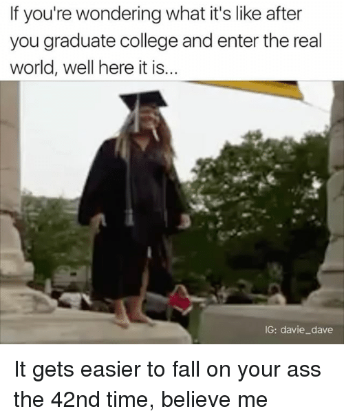 Ass, College, and Fall: If you're wondering what it's like after  you graduate college and enter the real  world, well here it is  IG: davie dave It gets easier to fall on your ass the 42nd time, believe me