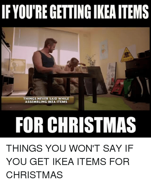 memes: IF YOUREGETTING IKEAITEMS  THINGS NEVER SAID WHILE  ASSEMBLING IKEA ITEMS  FOR CHRISTMAS THINGS YOU WON'T SAY IF YOU GET IKEA ITEMS FOR CHRISTMAS