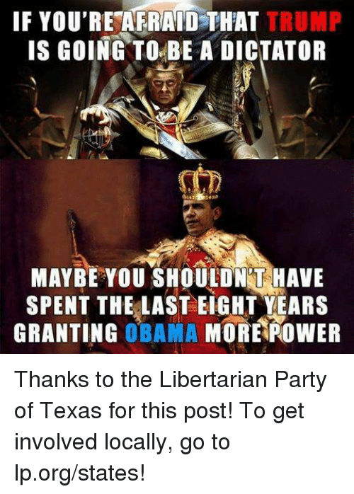 Dictater: IF YOU'RESAFRAID THAT TRUMP  IS GOING TO BE A DICTATOR  MAYBE YOU SHOULD NTHAVE  SPENT THE LAST EIGHT YEARS  GRANTING  OBAMA  MORE ROWER Thanks to the Libertarian Party of Texas for this post! To get involved locally, go to lp.org/states!