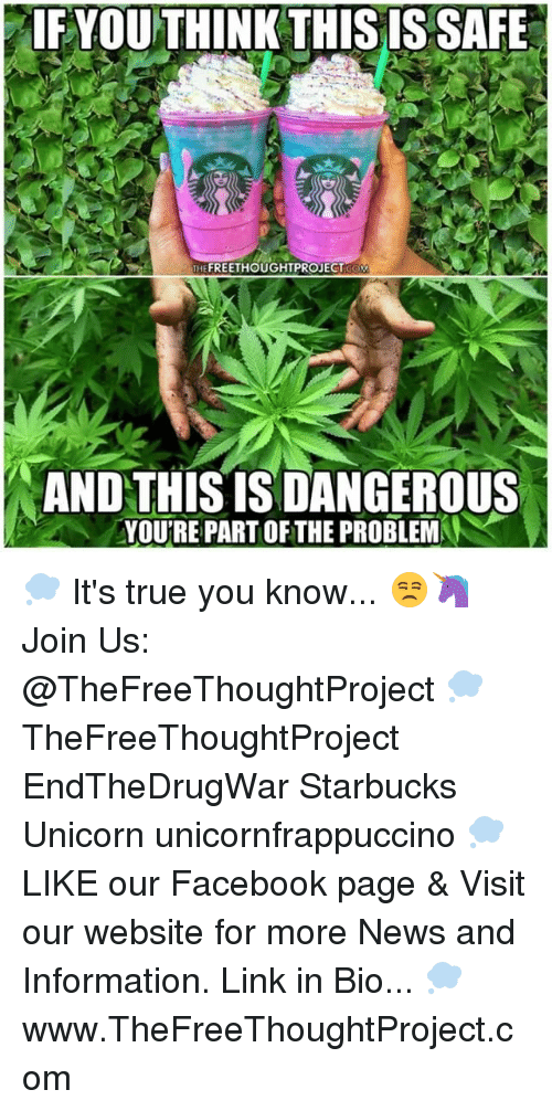 Facebook, Memes, and News: IF YOUTHINK THISIS SAFE  THE  PROJECT  AND THISISDANGEROUS  YOURE PARTOFTHE PROBLEM 💭 It's true you know... 😒🦄 Join Us: @TheFreeThoughtProject 💭 TheFreeThoughtProject EndTheDrugWar Starbucks Unicorn unicornfrappuccino 💭 LIKE our Facebook page & Visit our website for more News and Information. Link in Bio... 💭 www.TheFreeThoughtProject.com
