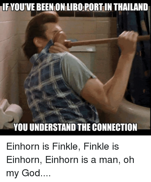 Einhorn Is Finkle: IF YOU'VE BEENONILIBOPORTIN THAILAND  YOU UNDERSTAND THE CONNECTION Einhorn is Finkle, Finkle is Einhorn, Einhorn is a man, oh my God....