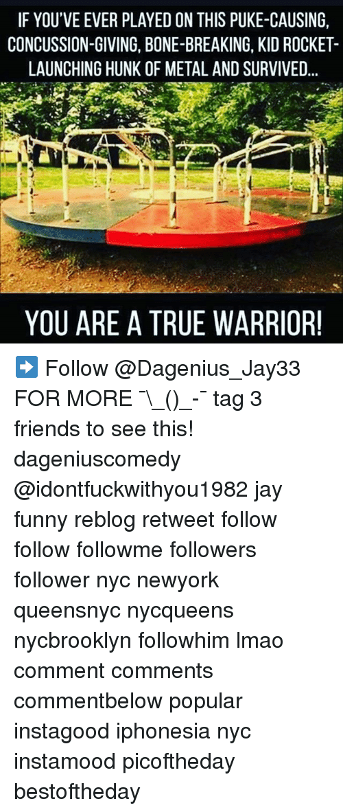 pukes: IF YOU'VE EVER PLAYED ON THIS PUKE-CAUSING,  CONCUSSION-GIVING, BONE-BREAKING, KID ROCKET-  LAUNCHING HUNK OF METAL AND SURVIVED  YOU ARE A TRUE WARRIOR! ➡️ Follow @Dagenius_Jay33 FOR MORE ¯\_(ツ)_-¯ tag 3 friends to see this! dageniuscomedy @idontfuckwithyou1982 jay funny reblog retweet follow follow followme followers follower nyc newyork queensnyc nycqueens nycbrooklyn followhim lmao comment comments commentbelow popular instagood iphonesia nyc instamood picoftheday bestoftheday