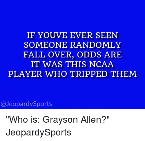 "Falling Over: IF YOUVE EVER SEEN  SOMEONE RANDOMLY  FALL OVER, ODDS ARE  IT WAS THIS NCAA  PLAYER WHO T RIPPED THEM  Jeopardy Sports ""Who is: Grayson Allen?"" JeopardySports"