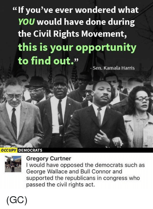 """George Wallace: If you've ever wondered what  YOU would have done during  the Civil Rights Movement,  this is your opportunity  to find out.""""  Sen. Kamala Harris  OCCUPY  DEMOCRATS  Gregory Curtner  I would have opposed the democrats such as  George Wallace and Bull Connor and  supported the republicans in congress who  passed the civil rights act. (GC)"""