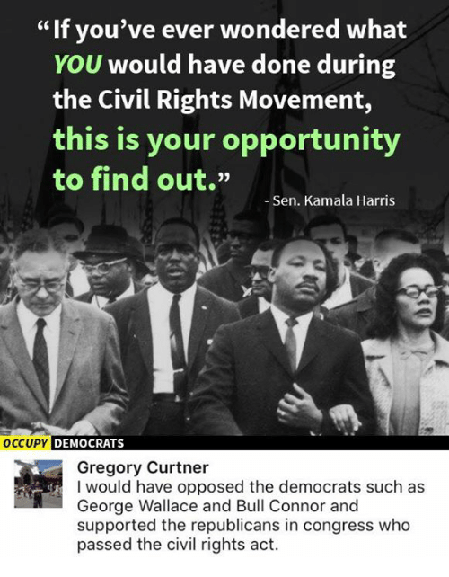 "Memes, Opportunity, and George Wallace: If you've ever wondered what  YOU would have done during  the Civil Rights Movement,  this is your opportunity  to find out.""  -Sen. Kamala Harris  OCCUPY DEMOCRATS  Gregory Curtner  I would have opposed the democrats such as  George Wallace and Bull Connor and  supported the republicans in congress who  passed the civil rights act."