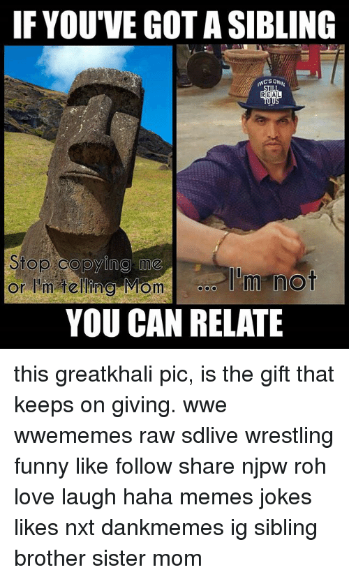 nxt: IF YOU'VE GOT A SIBLING  989  Stop copying me  or h telling Momo'm not  YOU CAN RELATE this greatkhali pic, is the gift that keeps on giving. wwe wwememes raw sdlive wrestling funny like follow share njpw roh love laugh haha memes jokes likes nxt dankmemes ig sibling brother sister mom