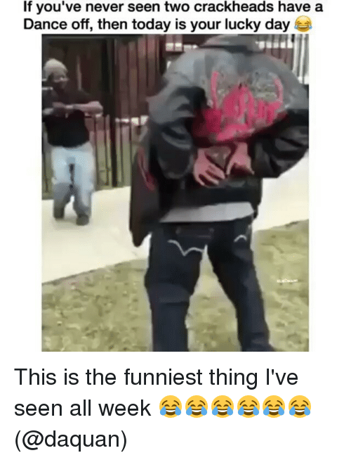 Crackhead, Daquan, and Memes: If you've never seen two crackheads have a  Dance off, then today is your lucky day This is the funniest thing I've seen all week 😂😂😂😂😂😂 (@daquan)