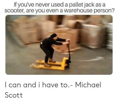 Scooter: If you've never used a pallet jack as a  scooter, are you even a warehouse person? I can and i have to.- Michael Scott
