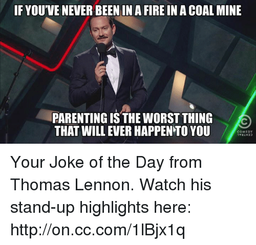 joke of the day: IF YOU'VENEVER BEEN IN A FIREIN A COAL MINE  PARENTING IS THE WORST THING  THAT WILL EVER HAPPENTO YOU  COMEDY Your Joke of the Day from Thomas Lennon. Watch his stand-up highlights here: http://on.cc.com/1lBjx1q
