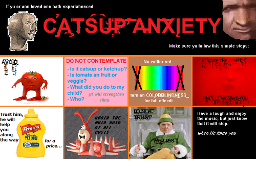 catsup: If yu or ann loved one hath experiahneced  CATSUPANXIETY  Make sure yu follow this simple steps:  DO NOT CONTEMPLATE  No col0or red  IGM  HE  Is it catsup or ketchup?  Is tomate an fruit or  What did you do to my  Who?  veggie?  child?  (It will strengthen  Him)  turn on COLORBLINDNESS  for full effecdt  Have a laugh and enjoy  the music, but just know  that it will stop.  Trust him,  he will  Ihel p  you  allsoiney  the way YELLO  AUDID THE IRUsT  hs  Fren  Ar ALf  cosIs  when He finds you  for a  HELIES