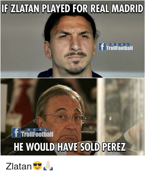 Memes, 🤖, and Madrid: IF ZLATAN PLAYED OR REAL MADRID  f Trollfootball  f Trollfootball  HE WOULD HAVE SOLD PEREZ Zlatan😎🙏🏻