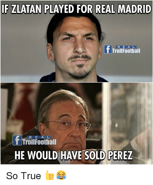 Football, Memes, and Real Madrid: IF ZLATAN PLAYED OR REAL MADRID  Troll Football  R E A L  T Troll Football  HE WOULD HAVE SOLD PEREZ So True 👍😂