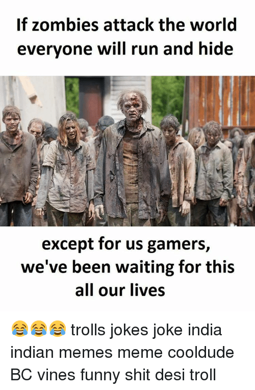 Troll Joke: If zombies attack the world  everyone will run and hide  except for us gamers,  we've been waiting for this  all our lives 😂😂😂 trolls jokes joke india indian memes meme cooldude BC vines funny shit desi troll