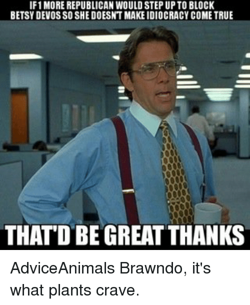 Memes, Devo, and Adviceanimals: IF1MORE REPUBLICAN WOULDSTEP UP TO BLOCK  BETSY DEVOS SO SHE DOESNTMAKEIDIOCRACY COME TRUE  THATD BE GREAT THANKS AdviceAnimals Brawndo, it's what plants crave.