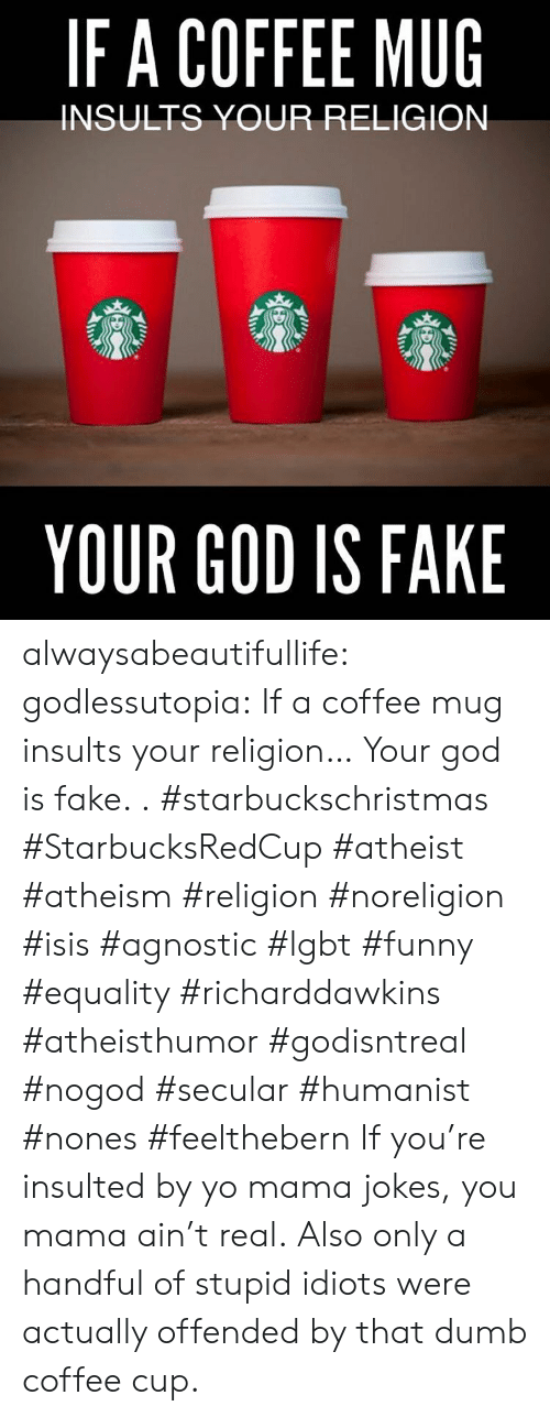ISIS: IFA COFFEE MUG  INSULTS YOUR RELIGION  YOUR GOD IS FAKE alwaysabeautifullife:  godlessutopia:  If a coffee mug insults your religion… Your god is fake.  . #starbuckschristmas #StarbucksRedCup #atheist #atheism #religion #noreligion #isis #agnostic #lgbt #funny #equality #richarddawkins #atheisthumor #godisntreal #nogod #secular #humanist #nones #feelthebern  If you're insulted by yo mama jokes, you mama ain't real.  Also only a handful of stupid idiots were actually offended by that dumb coffee cup.