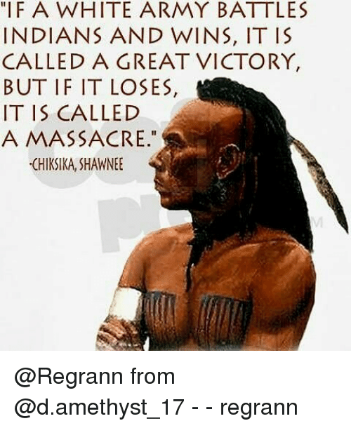 "Massacreing: ""IFA WHITE ARMY BATTLES  INDIANS AND WINS, IT IS  CALLED A GREAT VICTORY,  BUT IF IT LOSES,  IT IS CALLED  A MASSACRE.""  CHIKSIKA,SHAWNEE @Regrann from @d.amethyst_17 - - regrann"