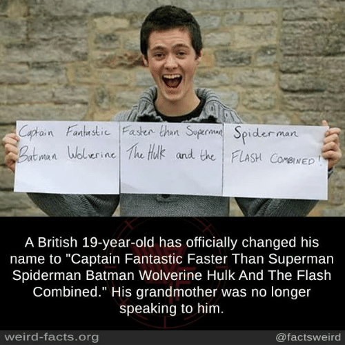 "Batman, Facts, and Memes: iFaen than Syge Spider man  Wolerine he tuk and the FLASH CorewED  BINED  A British 19-year-old has officially changed his  name to ""Captain Fantastic Faster Than Superman  Spiderman Batman Wolverine Hulk And The Flash  Combined."" His grandmother was no longer  speaking to him  weird-facts.org  @factsweird"