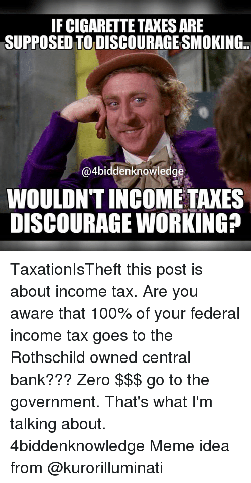 Meme Ideas: IFCIGARETTE TAXES ARE  SUPPOSEDTODISCOURAGESMOKING..  @4biddenknowledge  WOULDNT INCOME TAXES  DISCOURAGE WORKING? TaxationIsTheft this post is about income tax. Are you aware that 100% of your federal income tax goes to the Rothschild owned central bank??? Zero $$$ go to the government. That's what I'm talking about. 4biddenknowledge Meme idea from @kurorilluminati