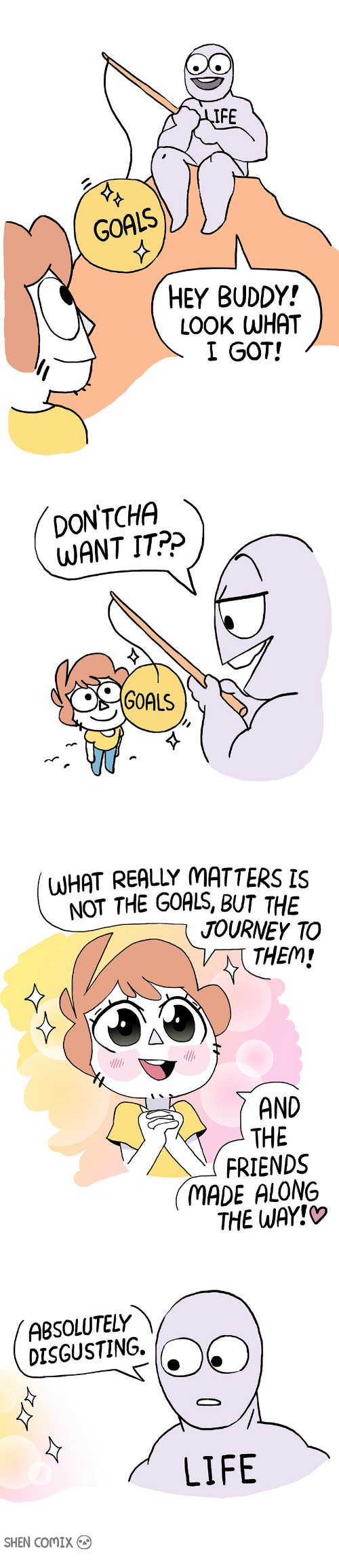 absolutely disgusting: IFE  GOALS  HEY BUDDY!  LOOK WHAT  I GOT!   DONTCHA  WANT IT?>  S GOALS   WHAT REALLY MATTERS IS  NOT THE GOALS, BUT THE  JOURNEY TO  / THEM!  AND  THE  FRIENDS  MADE ALONG  THE WAY!O   ABSOLUTELY  DISGUSTING. O  LIFE  SHEN CoMIX