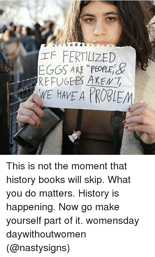"""Womensday: IFFERTILIZED  EGGS ARE """"PeoplEd  Re  REFUGEES AREMT This is not the moment that history books will skip. What you do matters. History is happening. Now go make yourself part of it. womensday daywithoutwomen (@nastysigns)"""