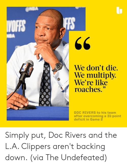"""Undefeated: IFFS  We don't die.  We multiply  We're like  roaches.""""  DOC RIVERS to his team  after overcoming a 31-point Simply put, Doc Rivers and the L.A. Clippers aren't backing down. (via The Undefeated)"""