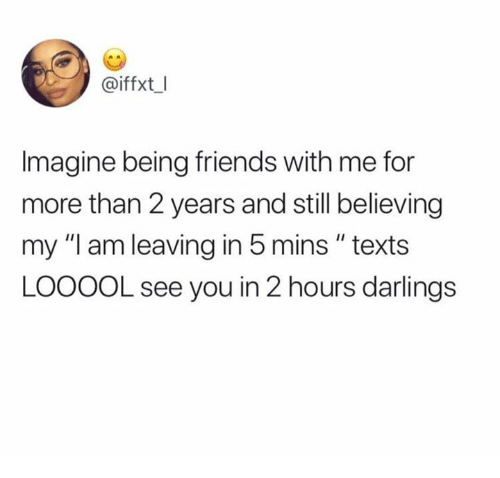 "Friends, Memes, and Texts: @iffxt I  Imagine being friends with me for  more than 2 years and still believing  my ""I am leaving in 5 mins "" texts  LOOOOL see you in 2 hours darlings"