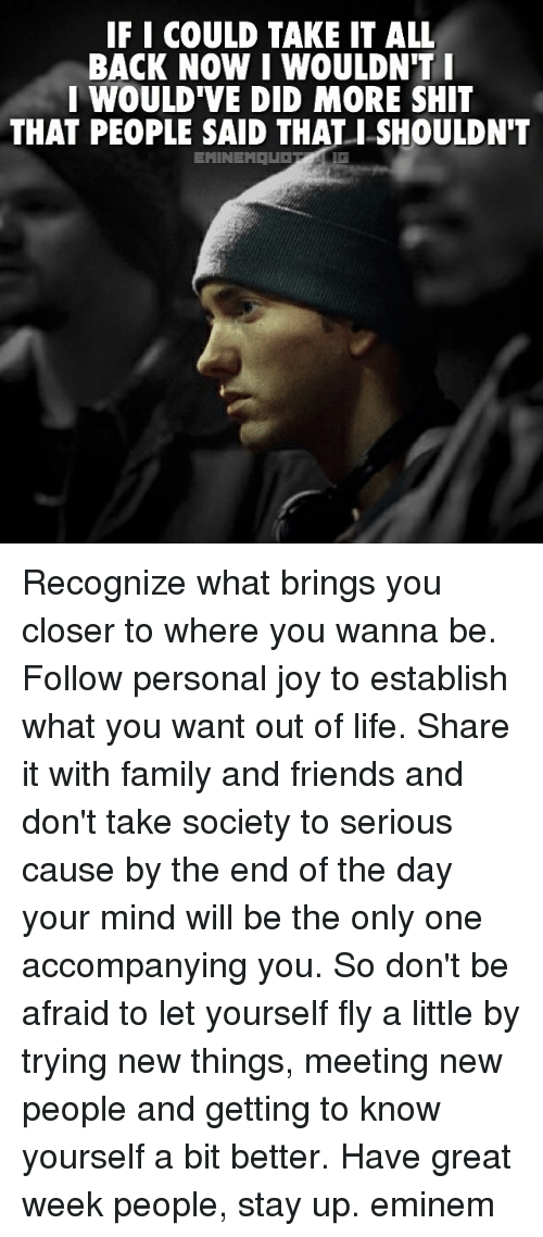 Eminem, Family, and Friends: IFI COULD TAKE IT ALL  BACK NOW I WOULDN'T I  I WOULD'VE DID MORE SHIT  THAT PEOPLE SAID THAT SHOULDNT  EMINEM Recognize what brings you closer to where you wanna be. Follow personal joy to establish what you want out of life. Share it with family and friends and don't take society to serious cause by the end of the day your mind will be the only one accompanying you. So don't be afraid to let yourself fly a little by trying new things, meeting new people and getting to know yourself a bit better. Have great week people, stay up. eminem