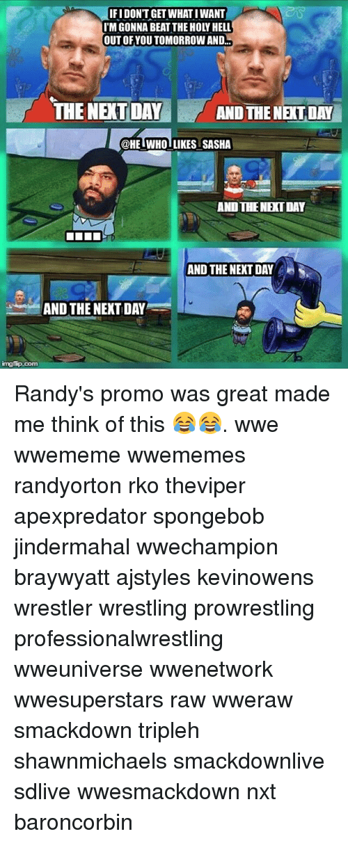 rko: IFI DONT GET WHAT IWANT  I'M GONNA BEAT THE HOLY HELL  OUT OFYOU TOMORROW AND...  THE NEXT DAY  AND THE NEXT DAY  @HELWHO LIKES SASHA  AND THENET DAY  AND THE NEXT  DAY  AND THE NEXT DAY  mgfip.com Randy's promo was great made me think of this 😂😂. wwe wwememe wwememes randyorton rko theviper apexpredator spongebob jindermahal wwechampion braywyatt ajstyles kevinowens wrestler wrestling prowrestling professionalwrestling wweuniverse wwenetwork wwesuperstars raw wweraw smackdown tripleh shawnmichaels smackdownlive sdlive wwesmackdown nxt baroncorbin