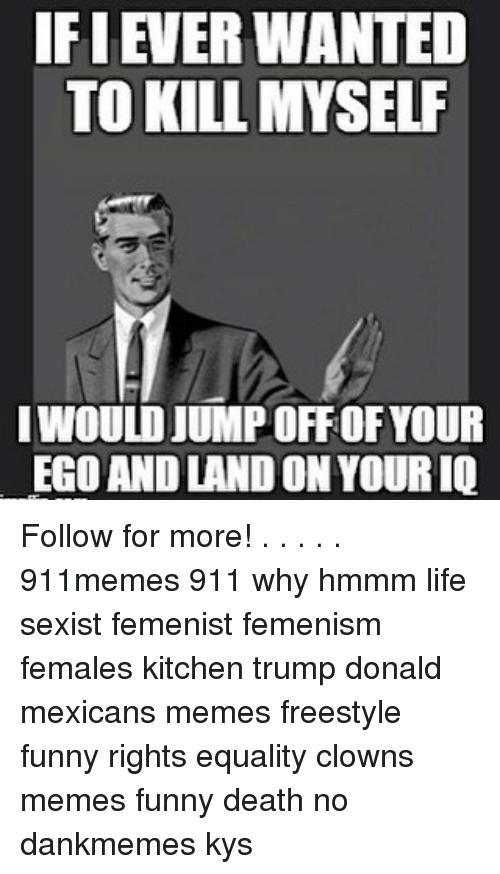 Mexican Meme: IFI EVERWANTED  TO KILL MYSELF  IWOULDJUMPOFFOF YOUR  EGO AND LANDON YOURIQ Follow for more! . . . . . 911memes 911 why hmmm life sexist femenist femenism females kitchen trump donald mexicans memes freestyle funny rights equality clowns memes funny death no dankmemes kys