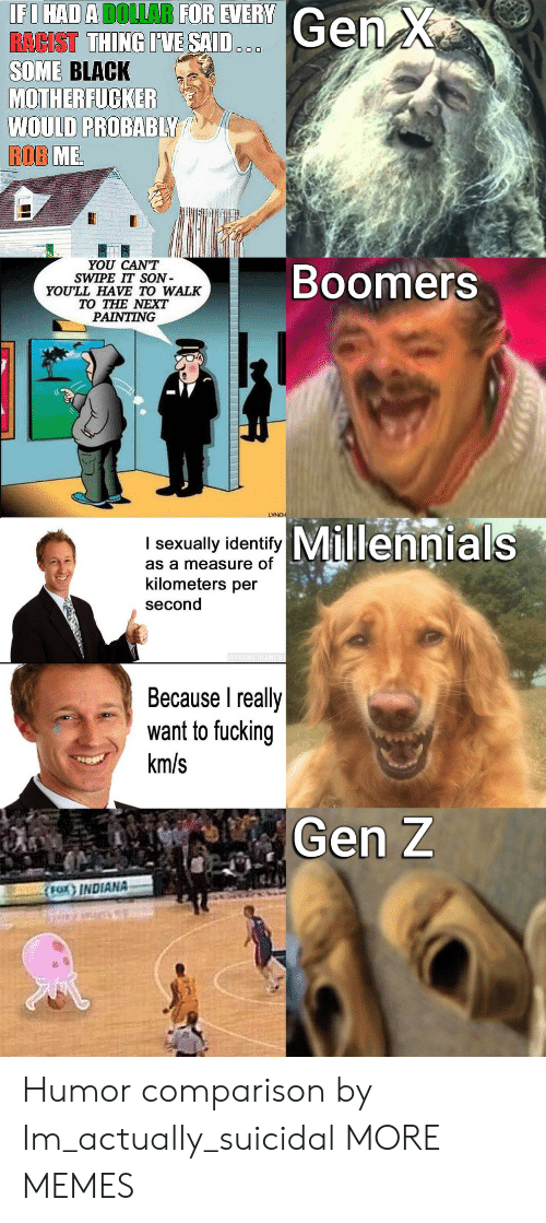 Kilometers Per Second: IFI HAD A DOLLAR FOR EVERY  RACIST THING IVE SAID..  SOME BLACK  MOTHERFUCKER  WOULD PROBABLY  ROB ME  Gen X  YOU CAN'T  SWIPE IT SON  YOU'LL HAVE TO WALK  TO THE NEXT  PAINTING  Boomers  LYNCH  I sexual idetyMillennials  as a measure of  kilometers per  second  PROMET  Because I really  want to fucking  km/s  Gen Z  (Fax INDIANA Humor comparison by Im_actually_suicidal MORE MEMES