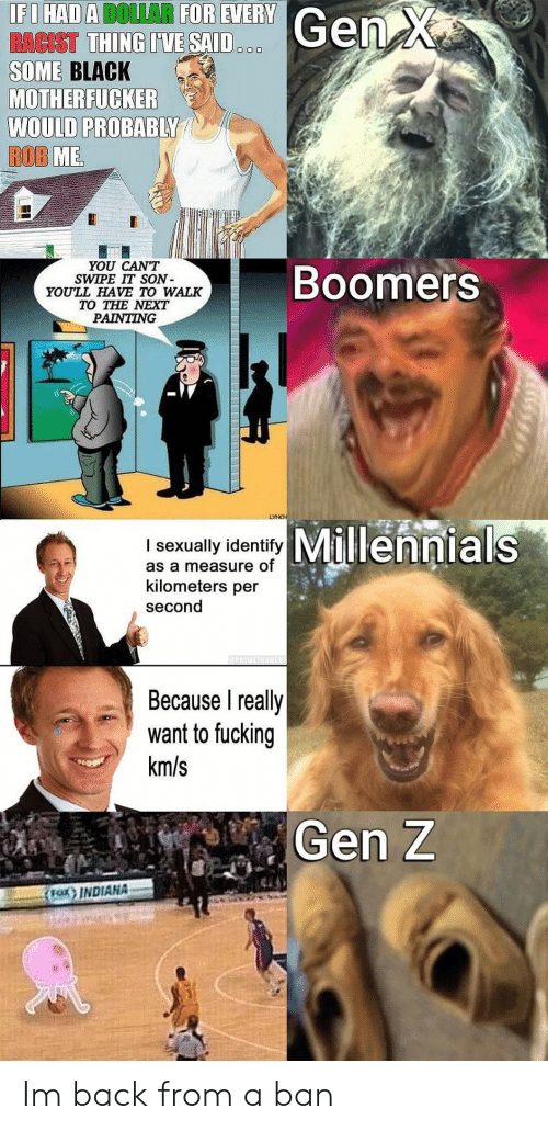Kilometers Per Second: IFI HAD A DOLLAR FOR EVERY  RACIST THING I'VE SAID  SOME BLACK  MOTHERFUCKER  WOULD PROBABLY  ROB ME  Gen X  OOO  YOU CAN'T  SWIPE IT SON  YOU'LL HAVE TO WALK  TO THE NEXT  PAINTING  Boomers  LYNCH  Millennials  I sexually identify  as a measure of  kilometers per  second  PROMETHAMEME  Because I really  want to fucking  km/s  Gen Z  FOX INDIANA Im back from a ban