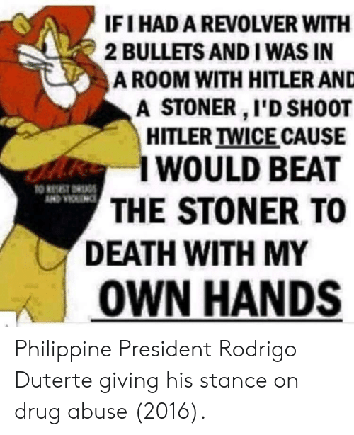 Death, Drug, and President: IFI HAD A REVOLVER WITH  2 BULLETS AND I WAS IN  A ROOM WITH HITLER AND  A STONER I'D SH0OT  HITLER TWICE CAUSE  I WOULD BEAT  THE STONER TO  DEATH WITH MY  | OWN HANDS Philippine President Rodrigo Duterte giving his stance on drug abuse (2016).