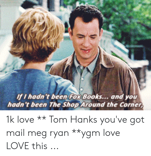 You Ve Got Mail Meme: IfI hadn't been Fox Books... and you  hadn't been The Shop Around the Corner 1k love ** Tom Hanks you've got mail meg ryan **ygm love LOVE this ...