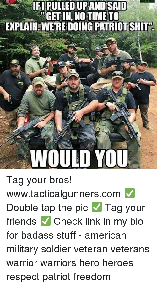 no time to explain: IFI PULLED UPAND SAID  GET IN, NO TIME TO  EXPLAIN WE'RE DOING PATRİOTSHİT  WOULD YOU Tag your bros! www.tacticalgunners.com ✅ Double tap the pic ✅ Tag your friends ✅ Check link in my bio for badass stuff - american military soldier veteran veterans warrior warriors hero heroes respect patriot freedom