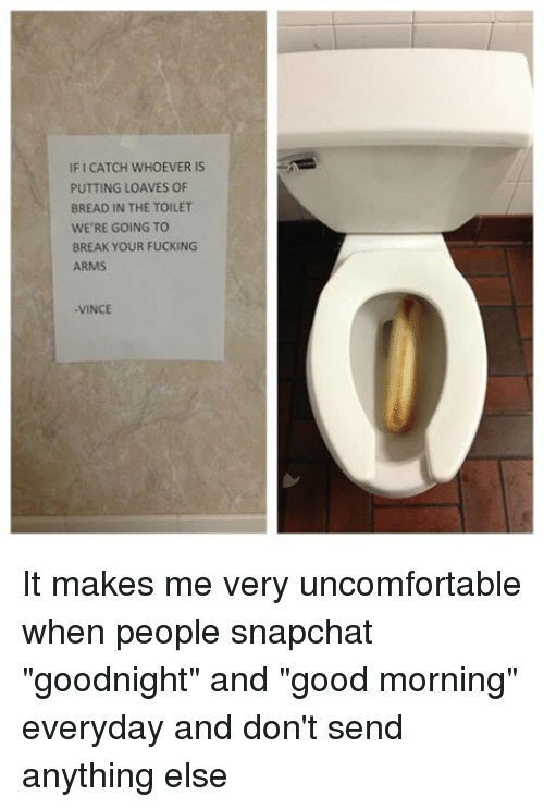 """Loave: IFICATCH WHOEVER IS  PUTTING LOAVES OF  BREAD IN THE TOILET  WE'RE GOING TO  BREAK YOUR FUCKING  ARMS  -VINCE It makes me very uncomfortable when people snapchat """"goodnight"""" and """"good morning"""" everyday and don't send anything else"""