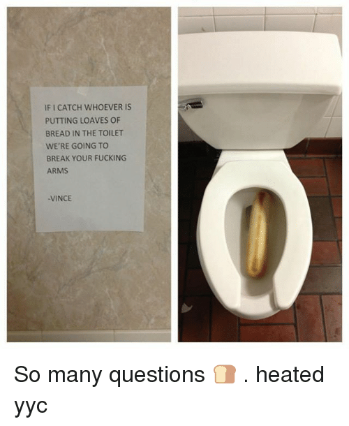 Loave: IFICATCH WHOEVER IS  PUTTING LOAVES OF  BREAD IN THE TOILET  WE'RE GOING TO  BREAK YOUR FUCKING  ARMS  VINCE So many questions 🍞 . heated yyc