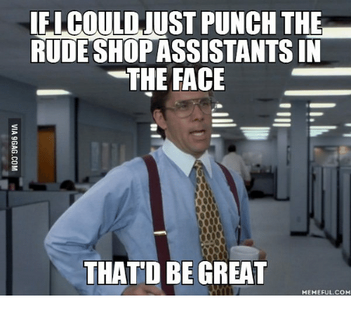 That D Be Great Meme: IFICOULDJUST PUNCH THE  RUDE SHOP ASSISTANTSIN  -THE FACE  THAT D BE GREAT  MEMEFUL COM