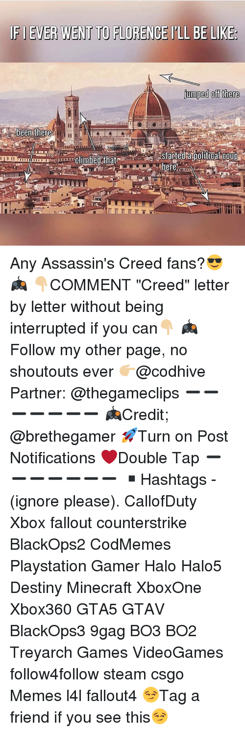 """assassin creed: IFIEVER WENT TO FLORENCE l'LL BE LIKE  jumped off there  been there.  Climbed that  here Any Assassin's Creed fans?😎🎮 👇🏼COMMENT """"Creed"""" letter by letter without being interrupted if you can👇🏼 🎮Follow my other page, no shoutouts ever 👉🏼@codhive Partner: @thegameclips ➖➖➖➖➖➖➖ 🎮Credit; @brethegamer 🚀Turn on Post Notifications ❤️Double Tap ➖➖➖➖➖➖➖ ▪️Hashtags - (ignore please). CallofDuty Xbox fallout counterstrike BlackOps2 CodMemes Playstation Gamer Halo Halo5 Destiny Minecraft XboxOne Xbox360 GTA5 GTAV BlackOps3 9gag BO3 BO2 Treyarch Games VideoGames follow4follow steam csgo Memes l4l fallout4 😏Tag a friend if you see this😏"""