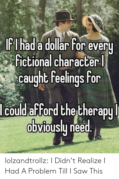 Fictional: IFIhad a dollar For every  Fictional character  caught feelings for  lcould afford the therapy  obviously need. lolzandtrollz:  I Didn't Realize I Had A Problem Till I Saw This