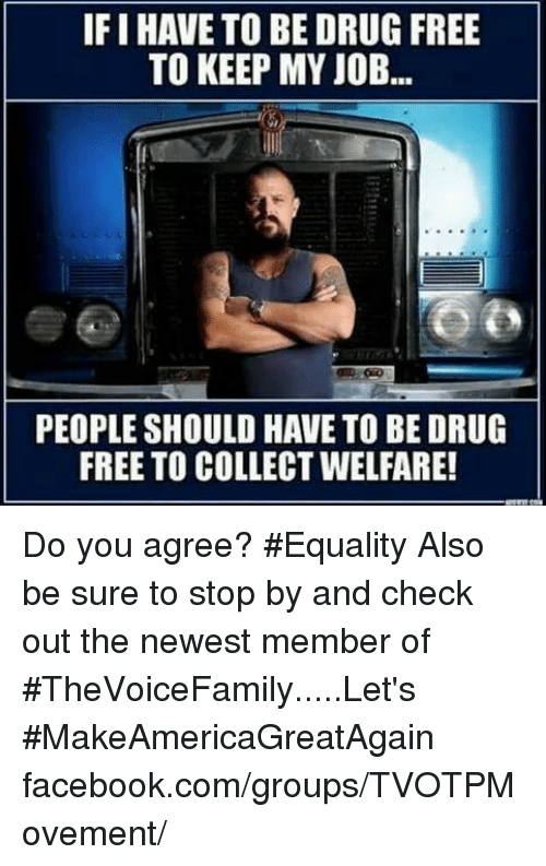 drug free: IFIHAVE TO BE DRUG FREE  TO KEEP MY JOB.  PEOPLE SHOULD HAVE TO BE DRUG  FREE TO COLLECTWELFARE! Do you agree? #Equality  Also be sure to stop by and check out the newest member of #TheVoiceFamily.....Let's #MakeAmericaGreatAgain facebook.com/groups/TVOTPMovement/