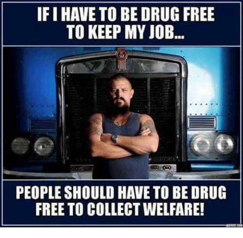 drug free: IFIHAVE TO BE DRUG FREE  TO KEEP MY JOB  PEOPLE SHOULD HAVE TO BE DRUG  FREE TO COLLECTWELFARE!