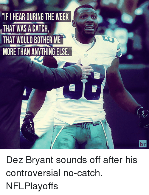 "Dez Bryant: ""IFIHEAR DURING THE WEEK  THAT WAS A CATCH,  THAT WOULD BOTHER ME  MORE THAN ANYTHING ELSE.""  br Dez Bryant sounds off after his controversial no-catch. NFLPlayoffs"