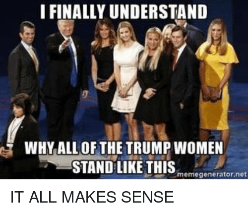 Trump Women: IFINALLYUNDERSTAND  WHY ALL OF THE TRUMP WOMEN  STAND LIKE THIS  memegenerator net IT ALL MAKES SENSE