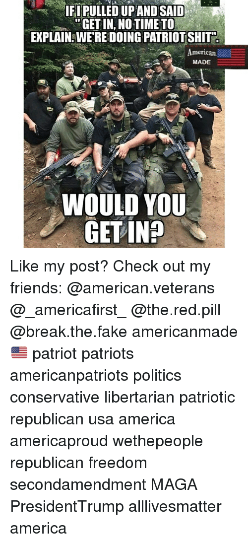 no time to explain: IFIPULLED UPAND SAID  GET IN, NO TIME TO  EXPLAIN: WE'RE DOING PATRIOT SHIT  I0  merican  MADE  WOULD YOU  GET IN? Like my post? Check out my friends: @american.veterans @_americafirst_ @the.red.pill @break.the.fake americanmade🇺🇸 patriot patriots americanpatriots politics conservative libertarian patriotic republican usa america americaproud wethepeople republican freedom secondamendment MAGA PresidentTrump alllivesmatter america