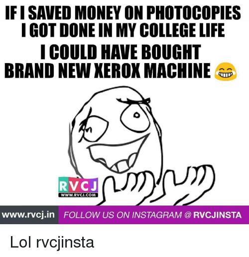 College, Instagram, and Life: IFISAVED MONEY ON PHOTOCOPIES  I GOT DONE IN MY COLLEGE LIFE  I COULD HAVE BOUGHT  BRAND NEWXEROX MACHINE  RVC J  WWW. RVCJ.COM  www.rvcj in FOLLOW US ON INSTAGRAM RVCJINSTA Lol rvcjinsta