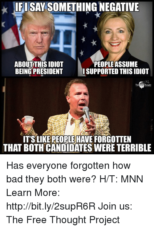 Bad, Memes, and Free: IFISAY SOMETHING NEGATIVE  ABOUT THIS IDIOT  BEING PRESIDENT  PEOPLEASSUME  ISUPPORTED THIS IDIOT  IT'S LIKE PEOPLE HAVE FORGOTTEN  THAT BOTH CANDIDATES WERE TERRIBLE Has everyone forgotten how bad they both were?  H/T: MNN Learn More: http://bit.ly/2supR6R Join us: The Free Thought Project