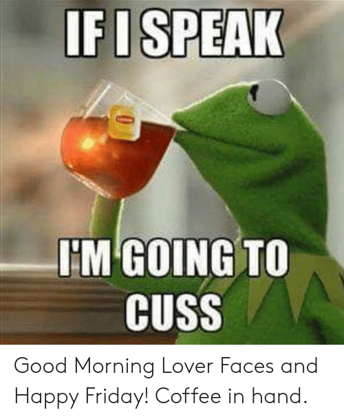 happy friday: IFISPEAK  I'M GOING TO  CUSS Good Morning Lover Faces and Happy Friday!  Coffee in hand.