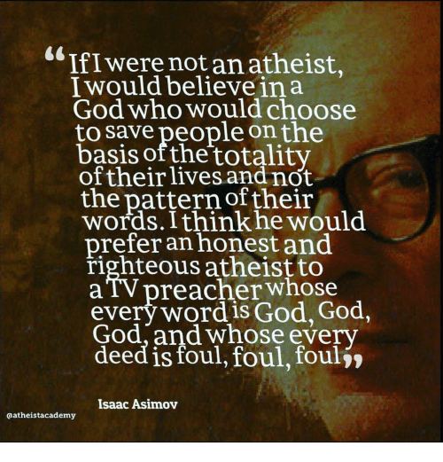 deed: IfIwere not an atheist,  I would believe ina  God who would choose  to save people onthe  basis ofthe totalitv  oftheirlives and not  the pattern of their  words. Ithink he would  prefer an honest and  righteous atheist to  aTV preacher whose  every word is God, God,  God,and whose every  deed is foul, foul, foulj»  Isaac Asimov  aatheistacademy