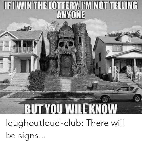 Lottery: IFIWIN THE LOTTERY, I'M NOT TELLING  ANYONE  BUT YOU WILL KNOW  18 laughoutloud-club:  There will be signs…